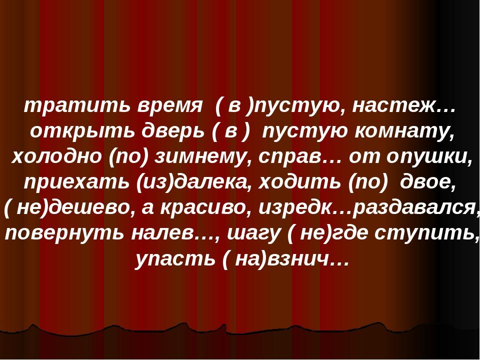 тратить время ( в )пустую, настеж… открыть дверь ( в ) пустую комнату, холодн...