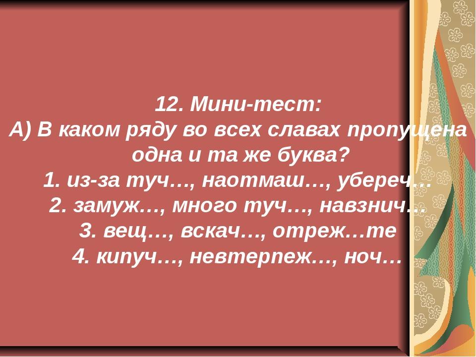 12. Мини-тест: А) В каком ряду во всех славах пропущена одна и та же буква? 1...