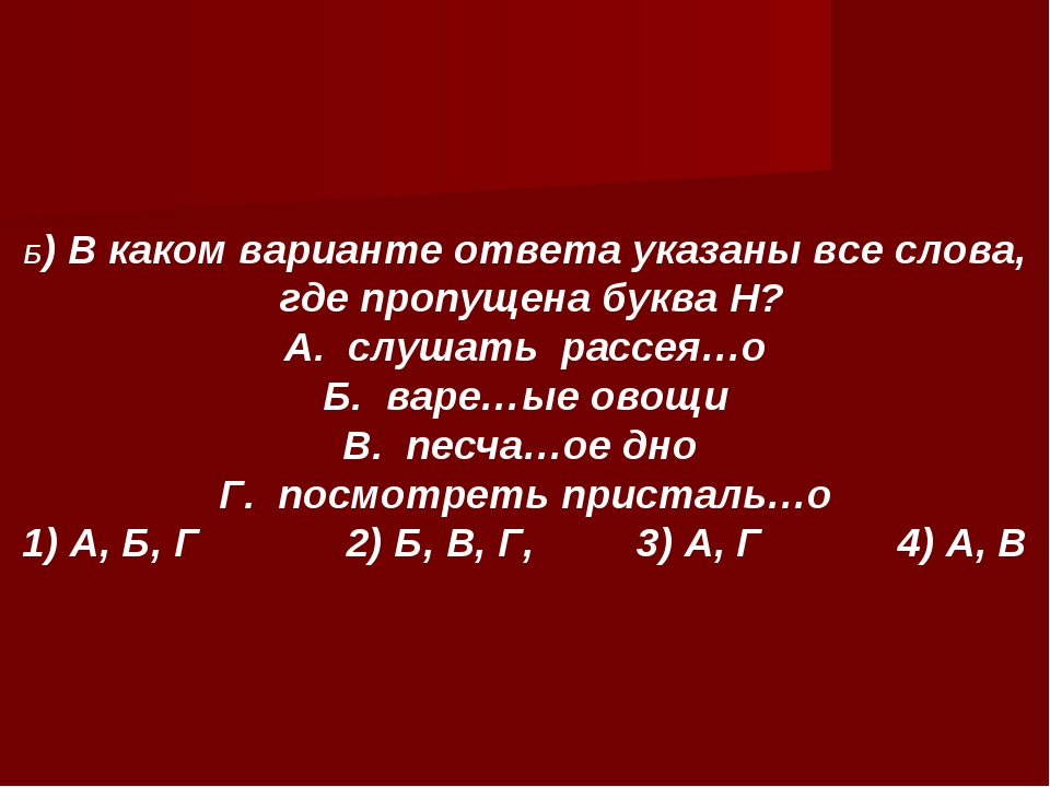 Б) В каком варианте ответа указаны все слова, где пропущена буква Н? А. слуша...