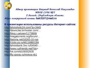 Автор презентации Бакшаев Вячеслав Николаевич МБОУ СОШ №75 Г.Лесной, Свердлов