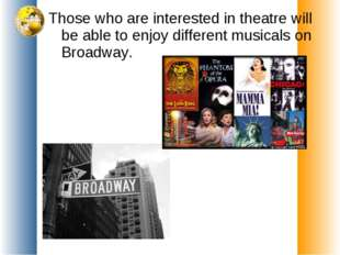 Those who are interested in theatre will be able to enjoy different musicals