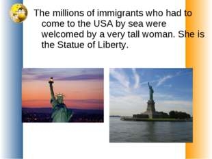 The millions of immigrants who had to come to the USA by sea were welcomed by