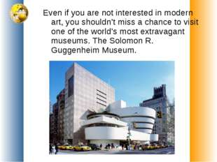 Even if you are not interested in modern art, you shouldn't miss a chance to