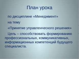 План урока по дисциплине «Менеджмент» на тему «Принятие управленческого решен