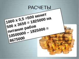 РАСЧЕТЫ 1000 х 0,5 =500 монет 500 х 3650 = 1825000 на питание рабов 10500000