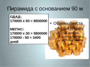 Пирамида с основанием 90 м ОДАД: 170000 х 50 = 8500000 МЕПАС: 170000 х 30 = 5