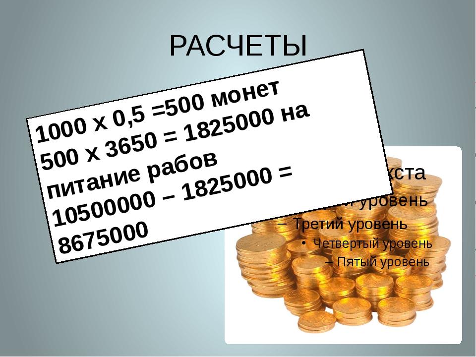 РАСЧЕТЫ 1000 х 0,5 =500 монет 500 х 3650 = 1825000 на питание рабов 10500000...