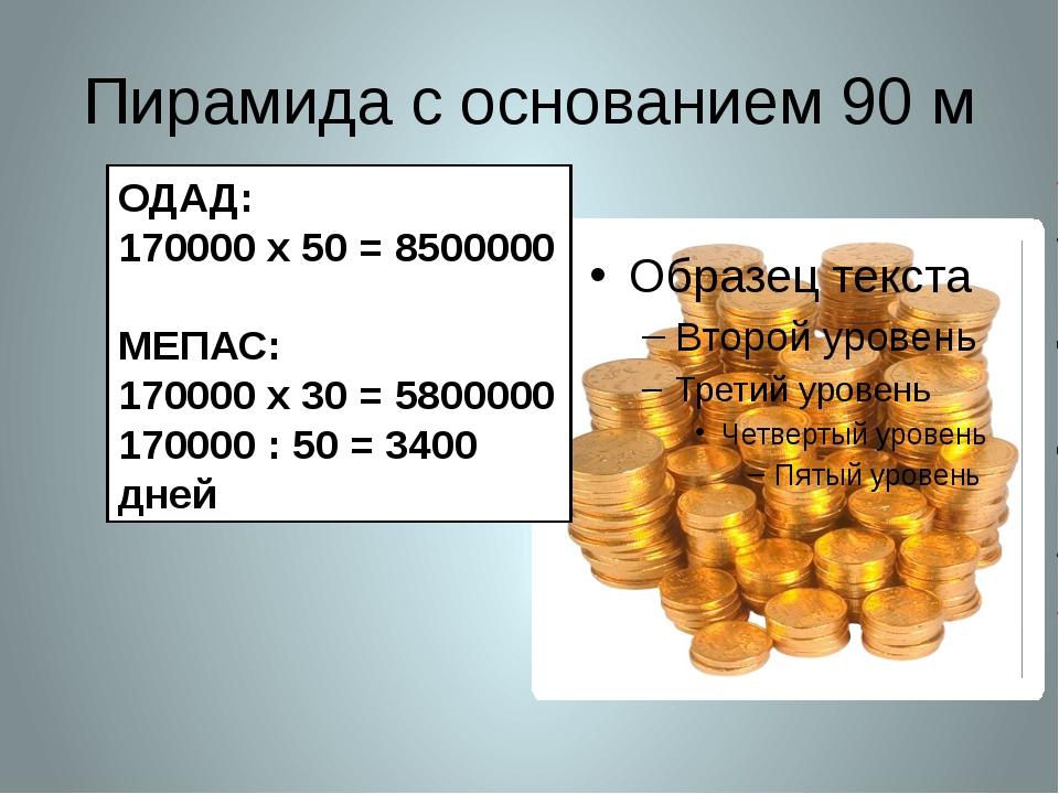 Пирамида с основанием 90 м ОДАД: 170000 х 50 = 8500000 МЕПАС: 170000 х 30 = 5...