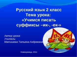 Русский язык 2 класс Тема урока: «Учимся писать суффиксы –ик-, -ек-» Автор ур