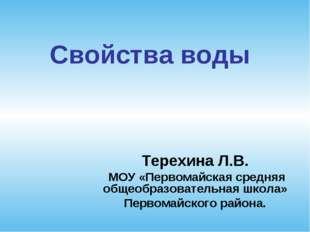 Свойства воды Терехина Л.В. МОУ «Первомайская средняя общеобразовательная шко
