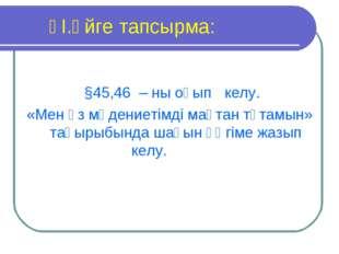 ҮІ.Үйге тапсырма: §45,46 – ны оқып келу. «Мен өз мәдениетімді мақтан тұтам