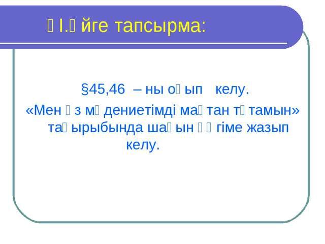 ҮІ.Үйге тапсырма: §45,46 – ны оқып келу. «Мен өз мәдениетімді мақтан тұтам...