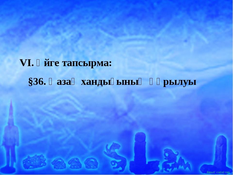 VI. Үйге тапсырма: §36. Қазақ хандығының құрылуы Ашық сабақтар