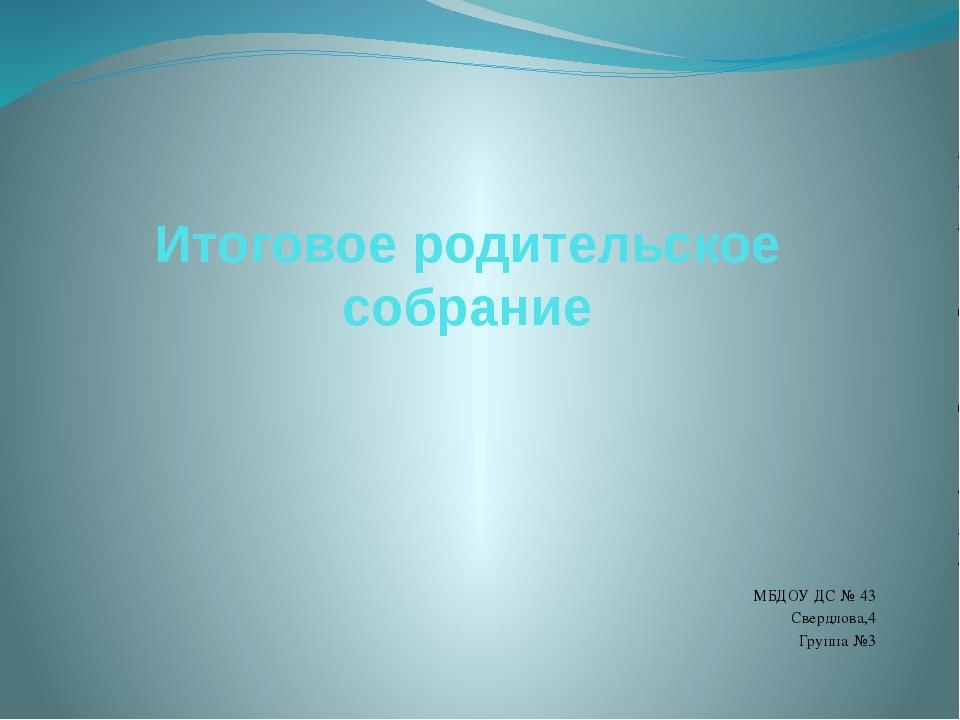 Итоговое родительское собрание МБДОУ ДС № 43 Свердлова,4 Группа №3
