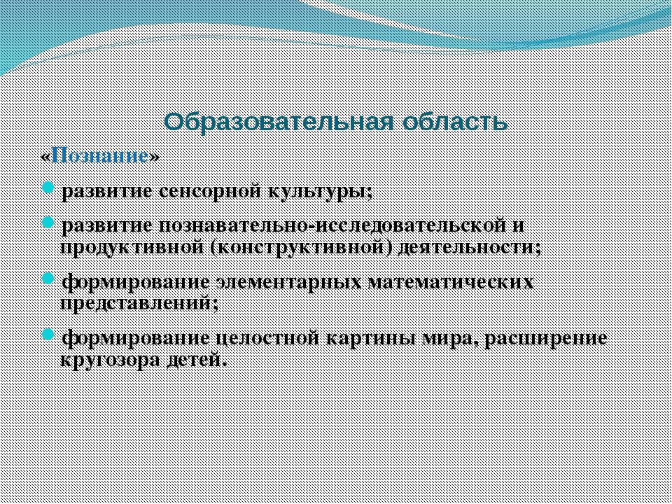 Образовательная область «Познание» развитие сенсорной культуры; развитие позн...