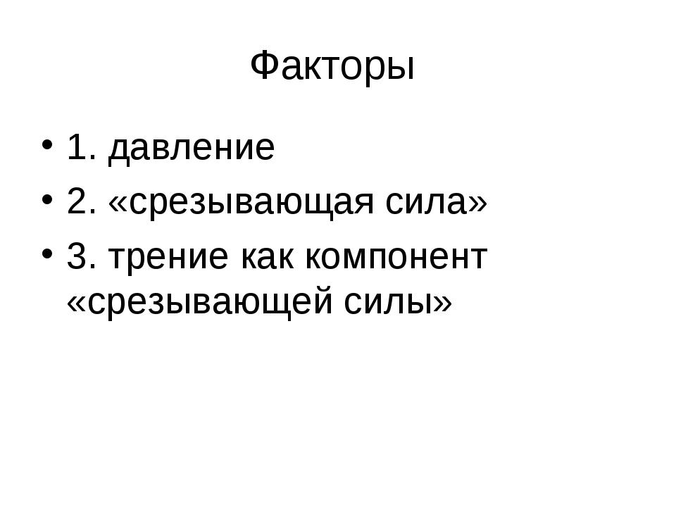Факторы 1. давление 2. «срезывающая сила» 3. трение как компонент «срезывающе...