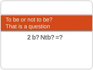 To be or not to be? That is a question 2 b? Ntb? =?