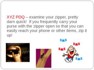 XYZ PDQ – examine your zipper, pretty darn quick!  If you frequently carry y