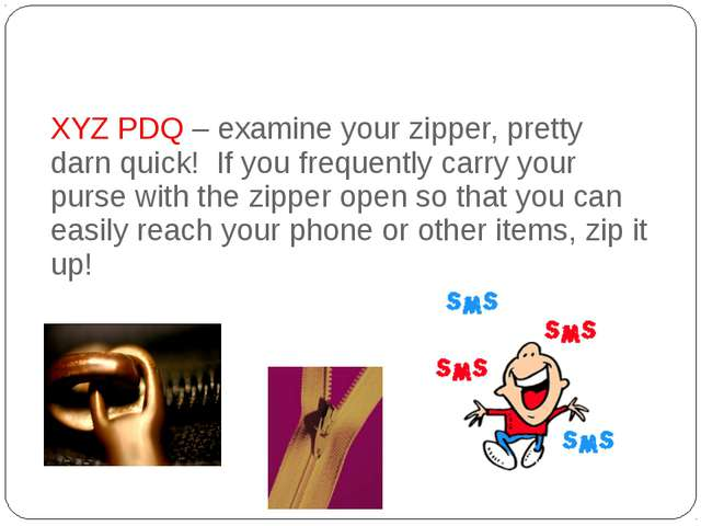 XYZ PDQ – examine your zipper, pretty darn quick!  If you frequently carry y...