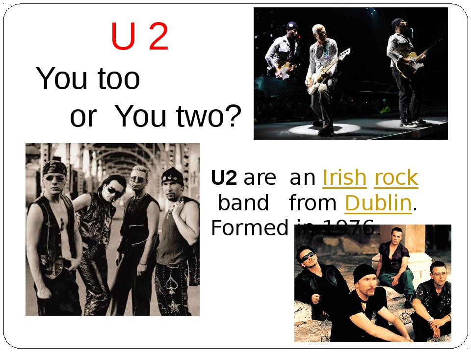 U2 are an Irish rock band from Dublin. Formed in 1976. U 2 You too or You two?