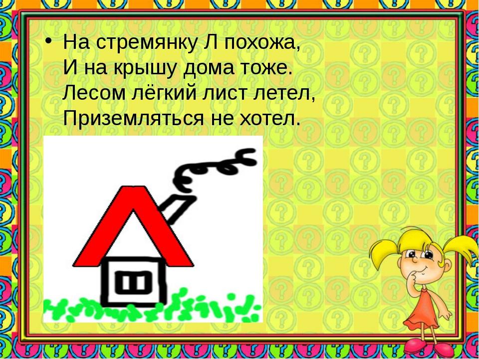 На стремянку Л похожа, И на крышу дома тоже. Лесом лёгкий лист летел, Призем...
