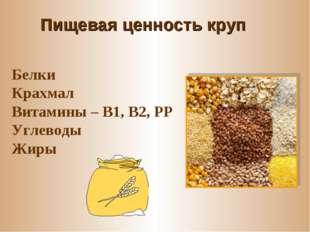 Пищевая ценность круп Белки Крахмал Витамины – В1, В2, РР Углеводы Жиры