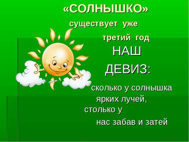 «СОЛНЫШКО» существует уже третий год НАШ ДЕВИЗ: сколько у солнышка ярких луч...