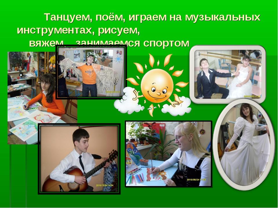 Танцуем, поём, играем на музыкальных инструментах, рисуем, вяжем, занимаемся...