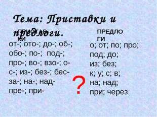 Тема: Приставки и предлоги. от-; ото-; до-; об-; обо-; по-; под-; про-; во-;