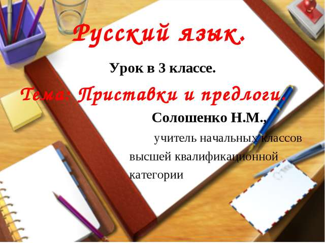 Русский язык. Урок в 3 классе. Тема: Приставки и предлоги. Солошенко Н.М., уч...