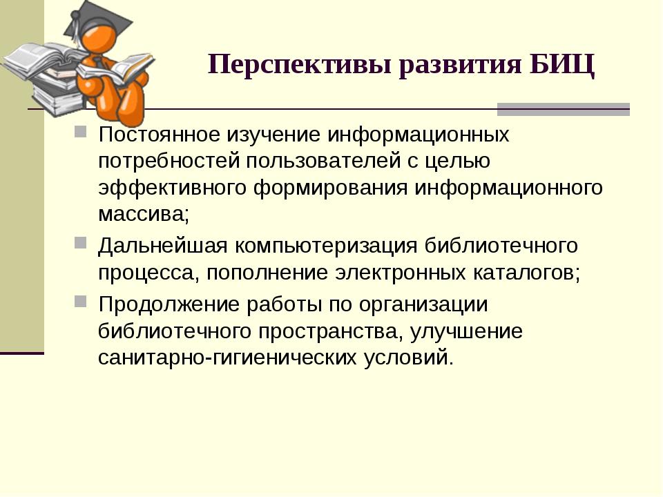 Перспективы развития БИЦ Постоянное изучение информационных потребностей поль...