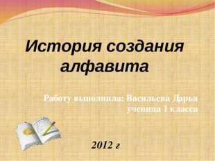 История создания алфавита Работу выполнила: Васильева Дарья ученица 1 класса