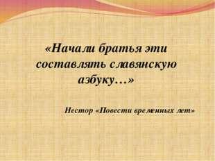 «Начали братья эти составлять славянскую азбуку…» Нестор «Повести временных
