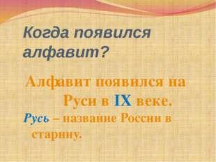 Когда появился алфавит? Алфавит появился на Руси в IX веке. Русь – название Р