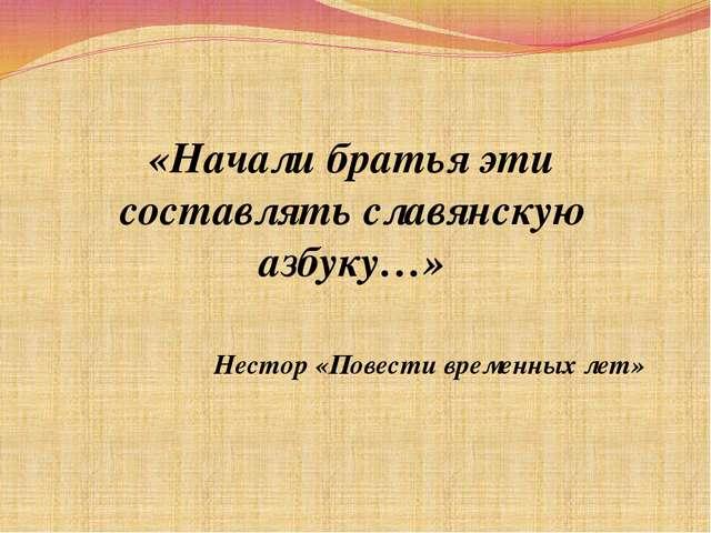 «Начали братья эти составлять славянскую азбуку…» Нестор «Повести временных...