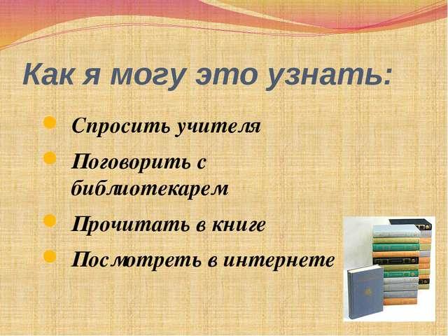 Как я могу это узнать: Спросить учителя Поговорить с библиотекарем Прочитать...