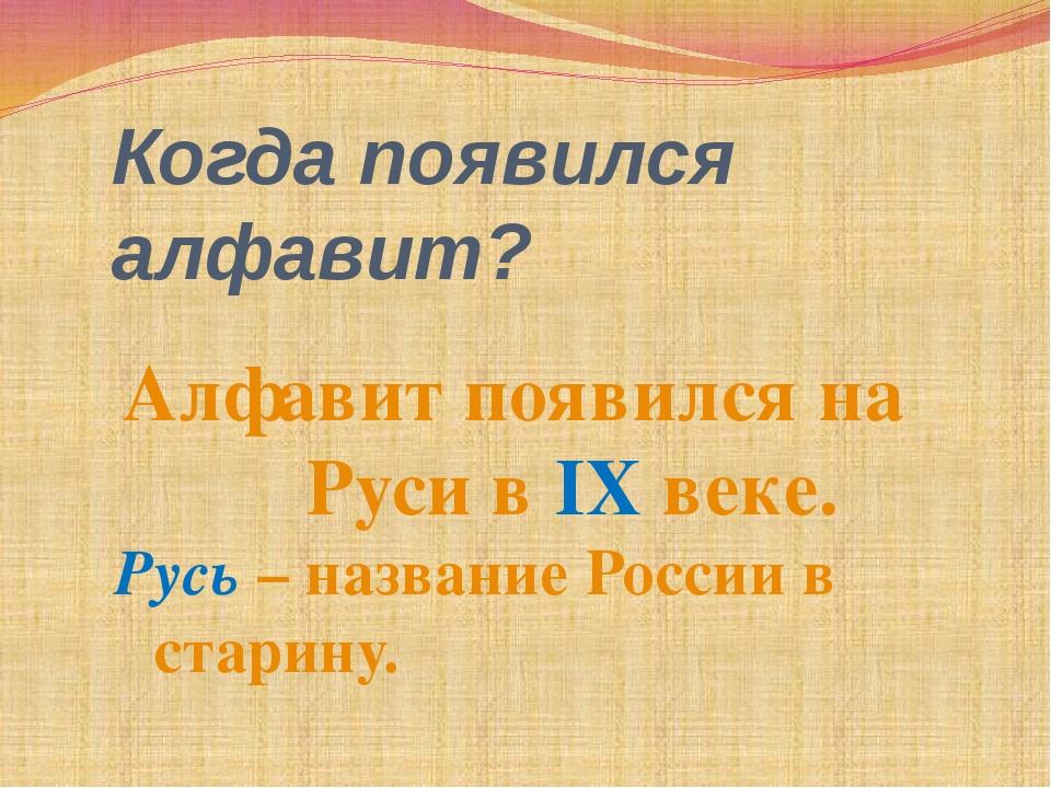 Когда появился алфавит? Алфавит появился на Руси в IX веке. Русь – название Р...