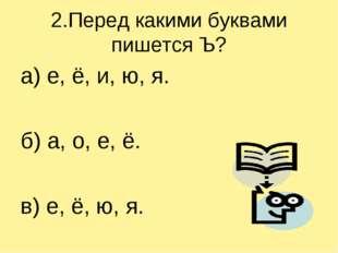 2.Перед какими буквами пишется Ъ? а) е, ё, и, ю, я. б) а, о, е, ё. в) е, ё, ю