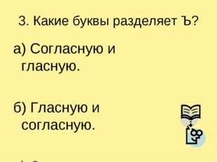 3. Какие буквы разделяет Ъ? а) Согласную и гласную. б) Гласную и согласную. в