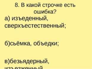 8. В какой строчке есть ошибка? а) изъеденный, сверхъестественный; б)сьёмка,