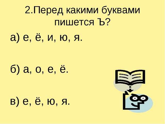 2.Перед какими буквами пишется Ъ? а) е, ё, и, ю, я. б) а, о, е, ё. в) е, ё, ю...