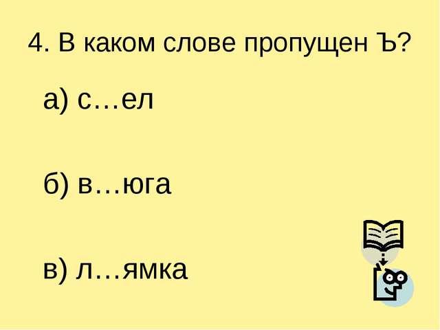 4. В каком слове пропущен Ъ? а) с…ел б) в…юга в) л…ямка