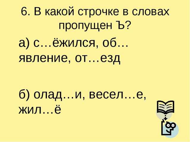 6. В какой строчке в словах пропущен Ъ? а) с…ёжился, об…явление, от…езд б) ол...