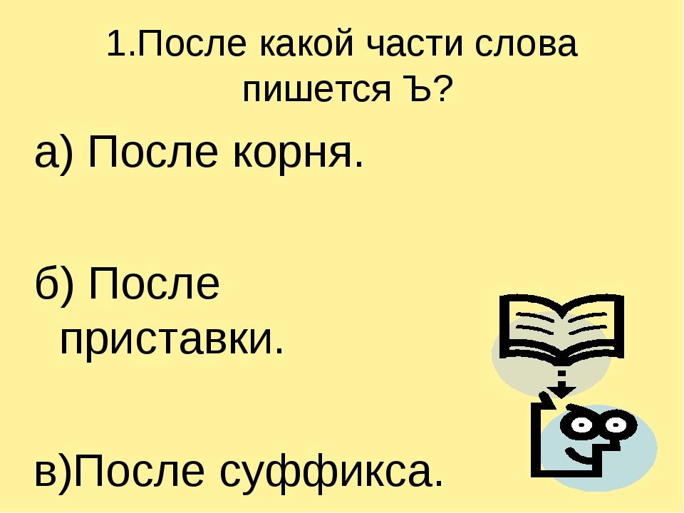 1.После какой части слова пишется Ъ? а) После корня. б) После приставки. в)По...