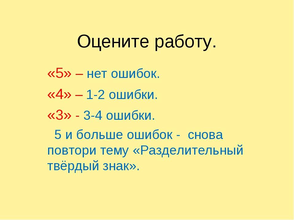 Оцените работу. «5» – нет ошибок. «4» – 1-2 ошибки. «3» - 3-4 ошибки. 5 и бол...