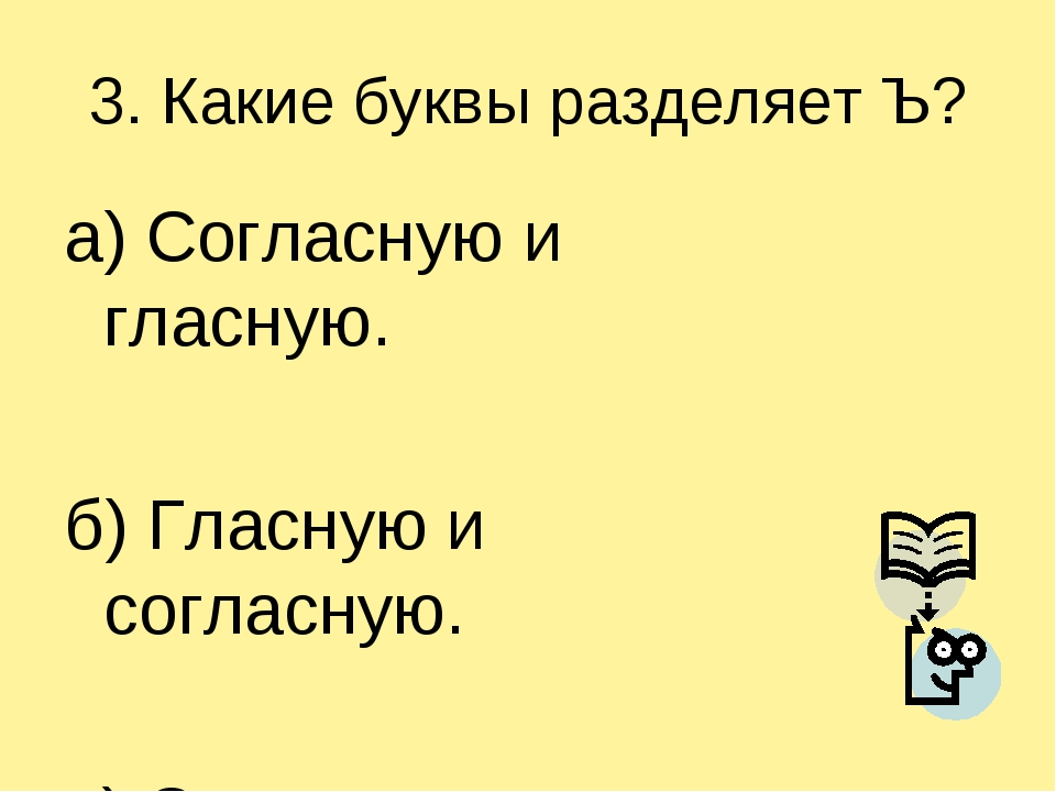 3. Какие буквы разделяет Ъ? а) Согласную и гласную. б) Гласную и согласную. в...