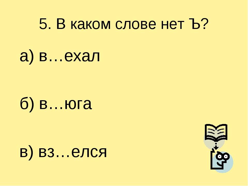 5. В каком слове нет Ъ? а) в…ехал б) в…юга в) вз…елся
