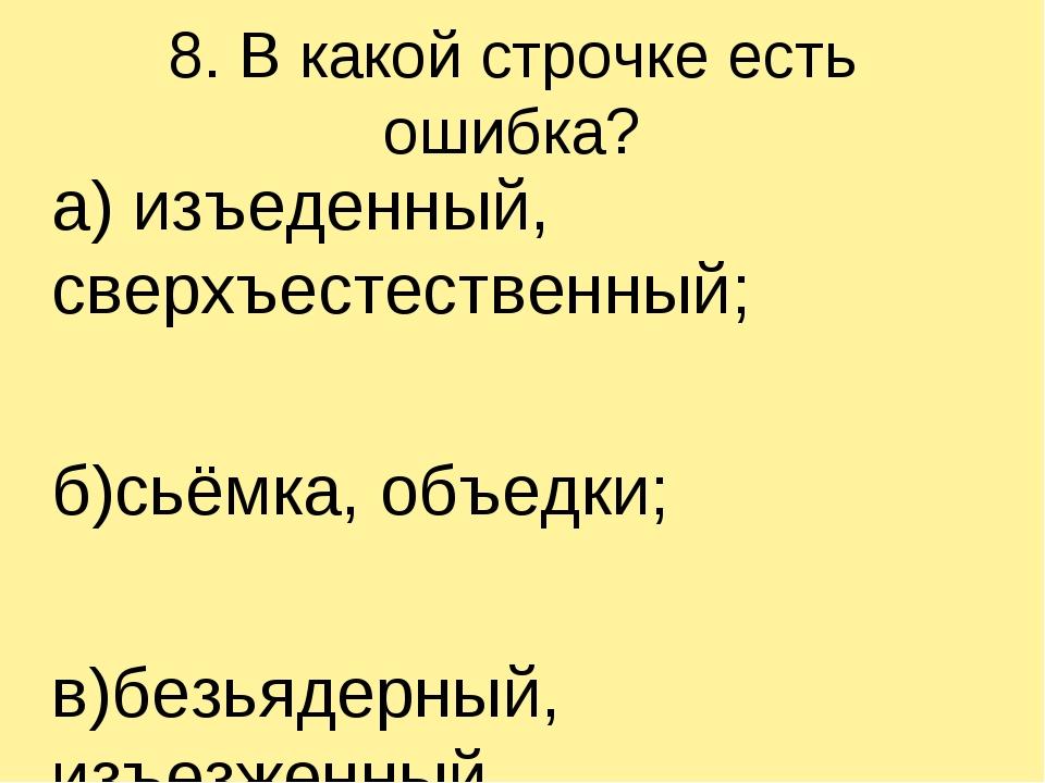 8. В какой строчке есть ошибка? а) изъеденный, сверхъестественный; б)сьёмка,...