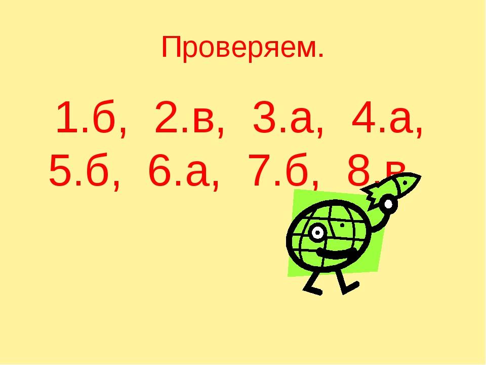 Проверяем. 1.б, 2.в, 3.а, 4.а, 5.б, 6.а, 7.б, 8.в.