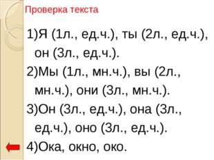 Проверка текста 1)Я (1л., ед.ч.), ты (2л., ед.ч.), он (3л., ед.ч.). 2)Мы (1л.